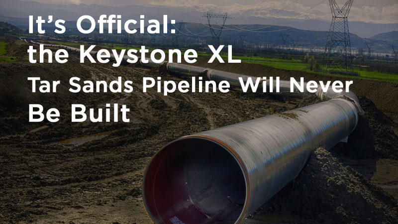 It's Official: the Keystone XL Tar Sands Pipeline Will Never Be Built