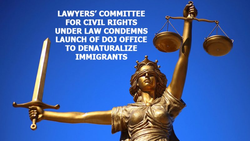 LAWYERS' COMMITTEE FOR CIVIL RIGHTS UNDER LAW CONDEMNS LAUNCH OF DOJ OFFICE TO DENATURALIZE IMMIGRANTS