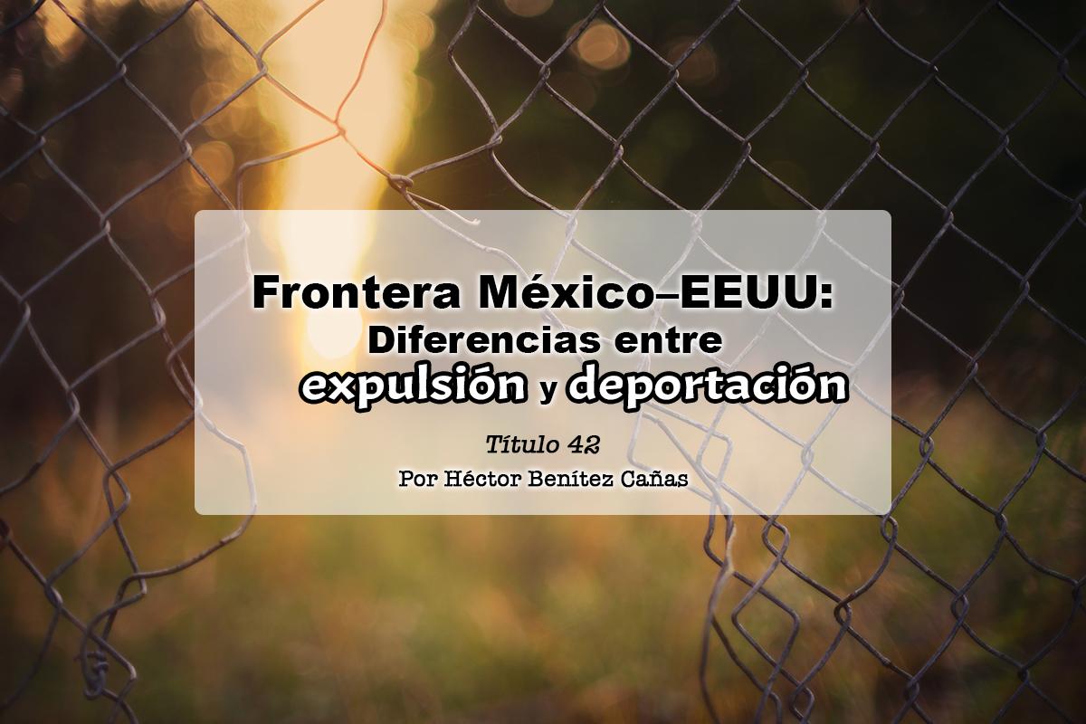 Frontera México–EEUU: Diferencias entre expulsión y deportación